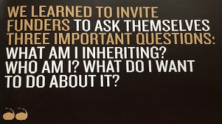 "A black background graphic that says ""we learned to invite funders to ask themselves three important questions: what am I inheriting? who am I? what do I want to do about it?"""